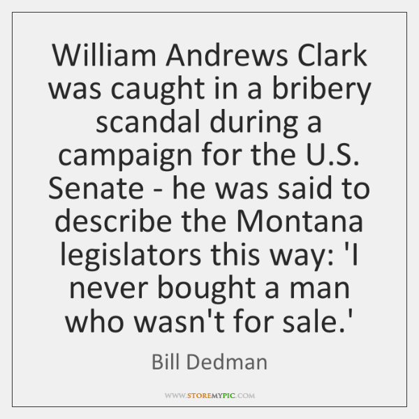 William Andrews Clark was caught in a bribery scandal during a campaign ...