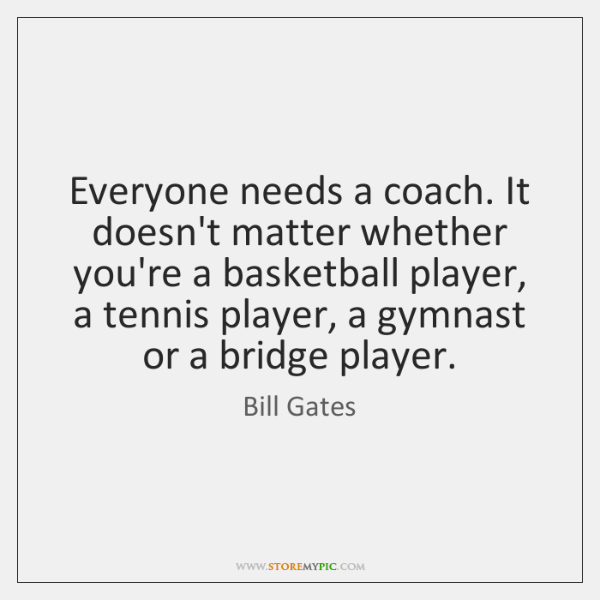 Everyone needs a coach. It doesn't matter whether you're a basketball player, ...