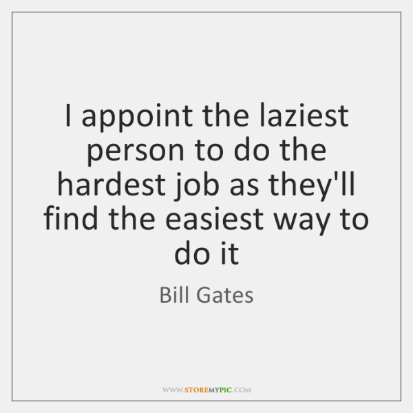 I appoint the laziest person to do the hardest job as they'll ...