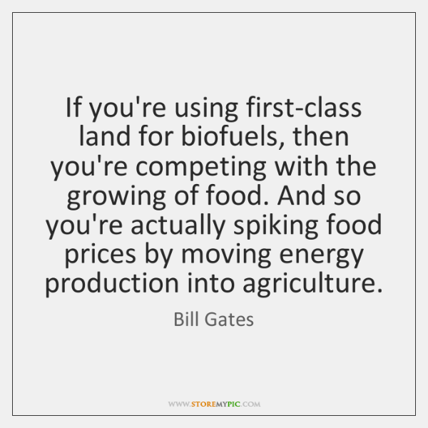 If you're using first-class land for biofuels, then you're competing with the ...