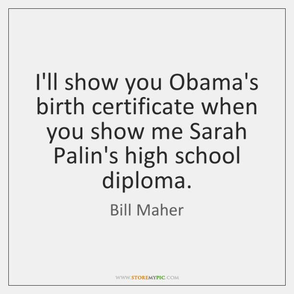 I'll show you Obama's birth certificate when you show me Sarah Palin's ...