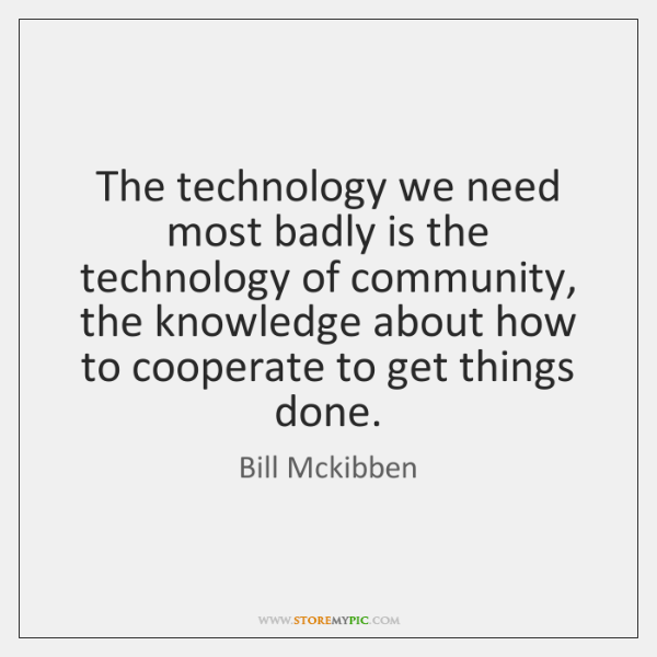 The technology we need most badly is the technology of community, the ...