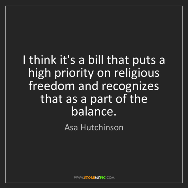 Asa Hutchinson: I think it's a bill that puts a high priority on religious...