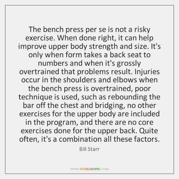 The bench press per se is not a risky exercise. When done ...