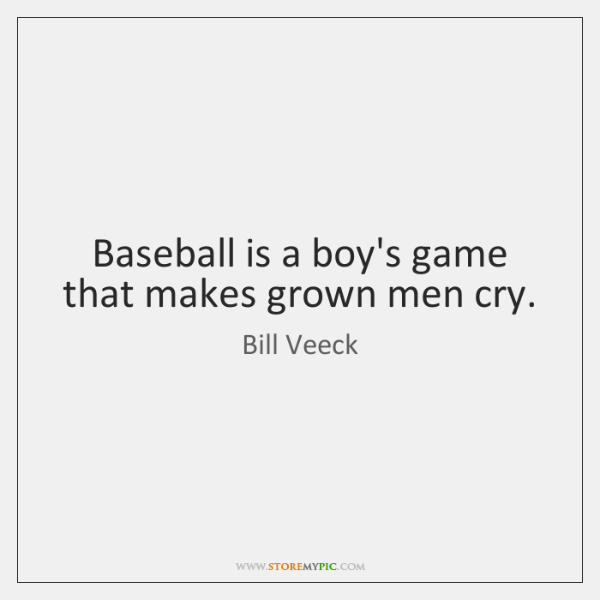Baseball Is A Boys Game That Makes Grown Men Cry Storemypic