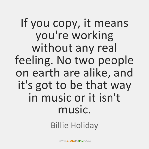 If you copy, it means you're working without any real feeling. No ...