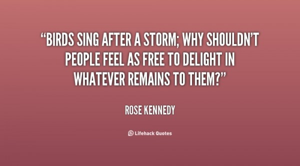 Birds sing after a storm why shouldnt people feel as free to delight