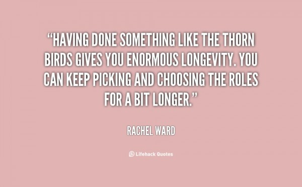 Having done something like the thorn birds gives you enormous longevity