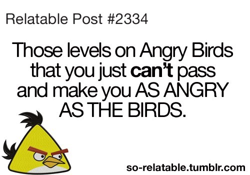 Those levels on angry birds that you just cant pass and make you as angry as the birds