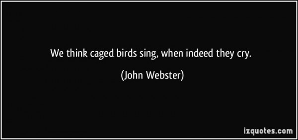 We think caged birds sing when indeed they cry