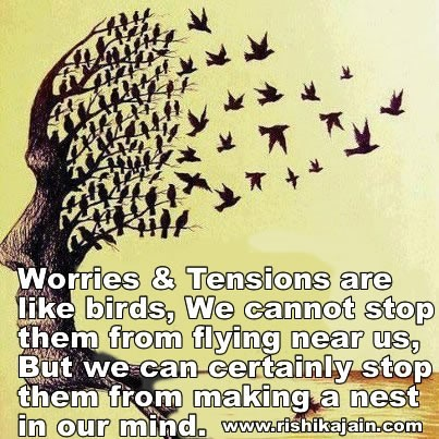 Worries and tensions are like birds we cannot stop them from flying near us