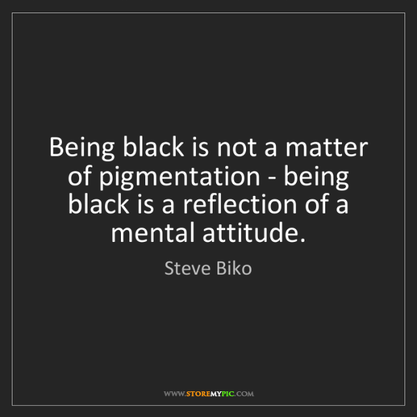 Steve Biko: Being black is not a matter of pigmentation - being black...