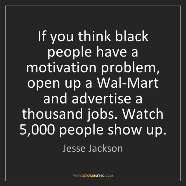 Jesse Jackson: If you think black people have a motivation problem,...