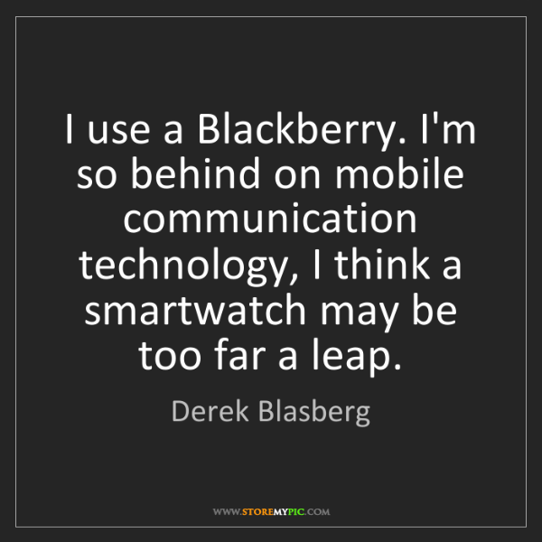 Derek Blasberg: I use a Blackberry. I'm so behind on mobile communication...