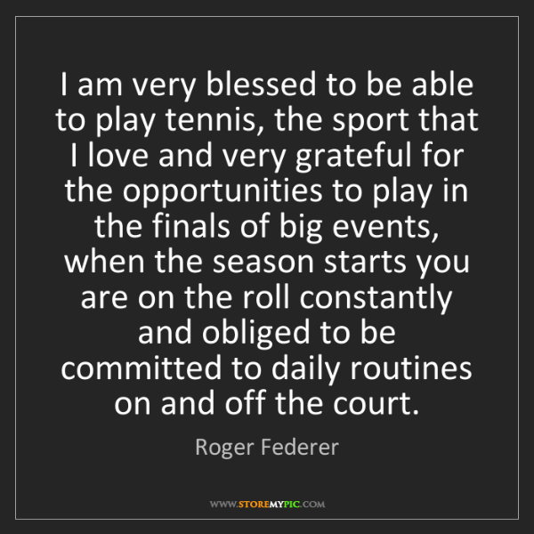 Roger Federer: I am very blessed to be able to play tennis, the sport...