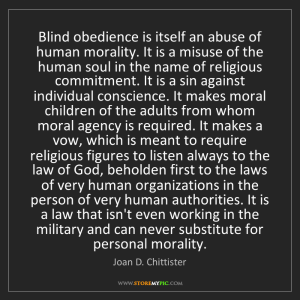Joan D. Chittister: Blind obedience is itself an abuse of human morality....