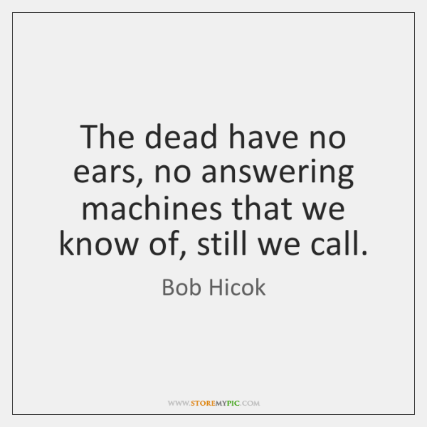 The dead have no ears, no answering machines that we know of, ...