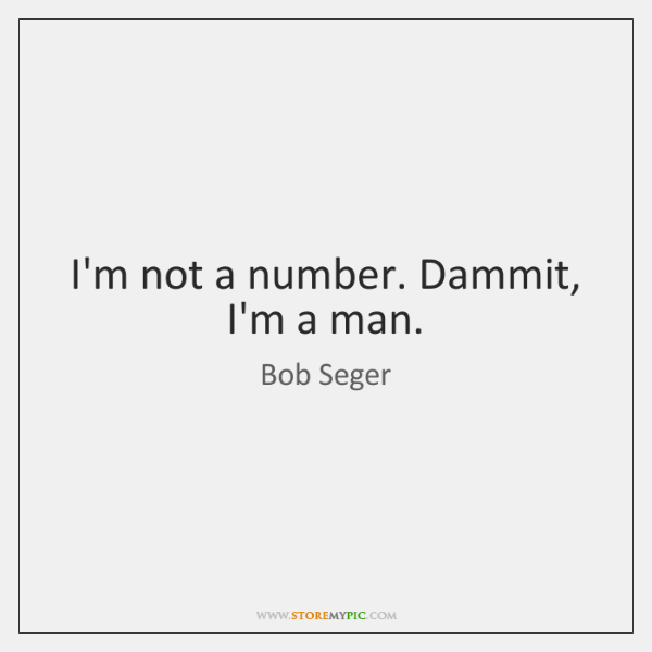 I'm not a number. Dammit, I'm a man.