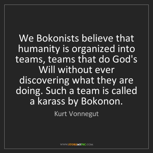 Kurt Vonnegut: We Bokonists believe that humanity is organized into...