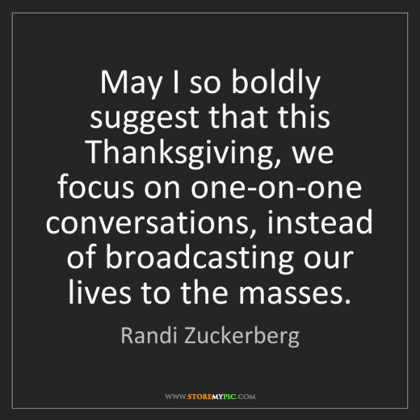 Randi Zuckerberg: May I so boldly suggest that this Thanksgiving, we focus...