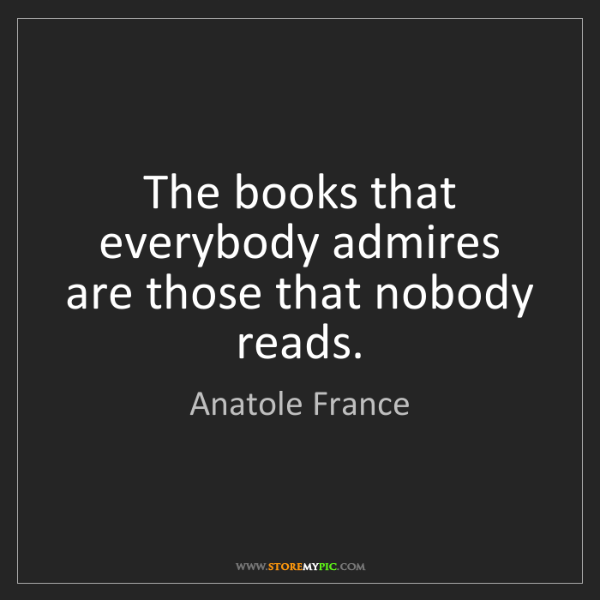 Anatole France: The books that everybody admires are those that nobody...