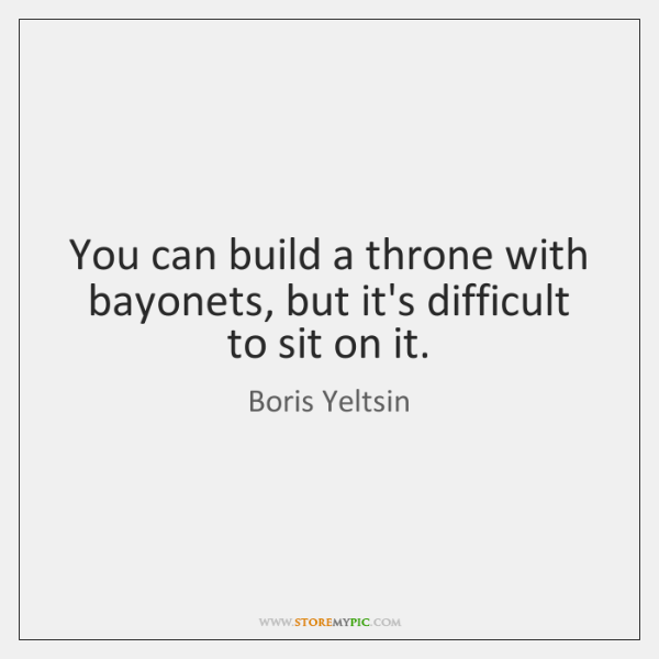You can build a throne with bayonets, but it's difficult to sit ...