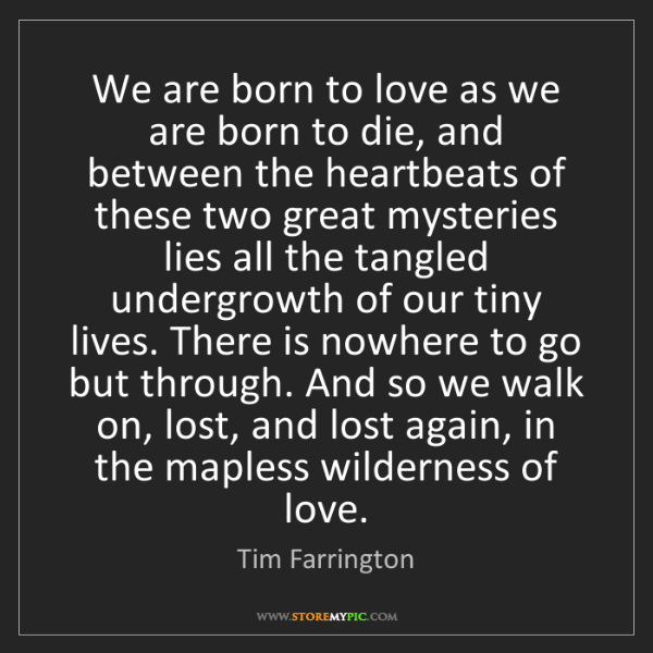 Tim Farrington: We are born to love as we are born to die, and between...