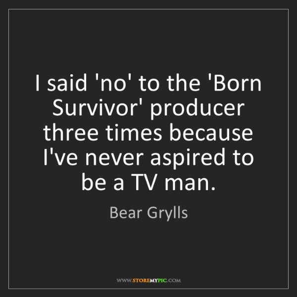 Bear Grylls: I said 'no' to the 'Born Survivor' producer three times...