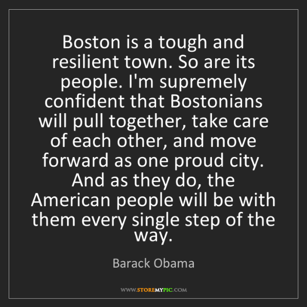 Barack Obama: Boston is a tough and resilient town. So are its people....