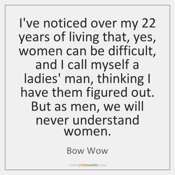 I've noticed over my 22 years of living that, yes, women can be ...