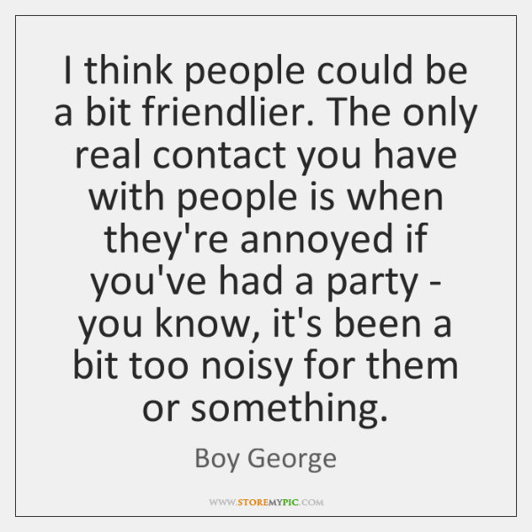 I think people could be a bit friendlier. The only real contact ...