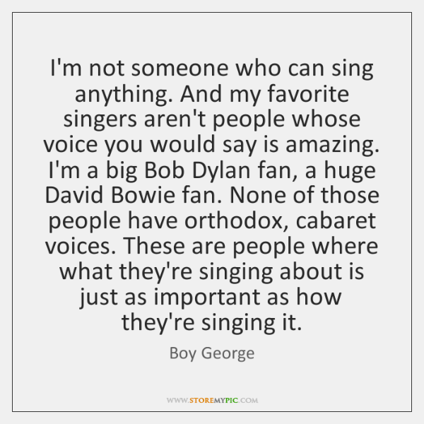 I'm not someone who can sing anything. And my favorite singers aren't ...