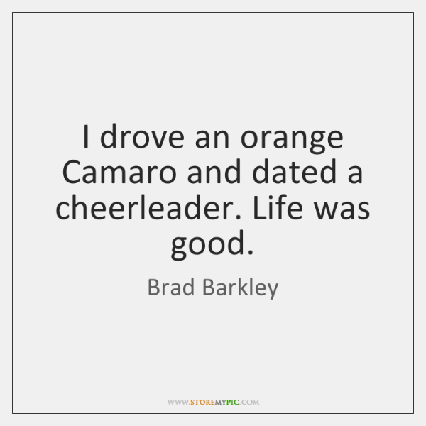 I drove an orange Camaro and dated a cheerleader. Life was good.