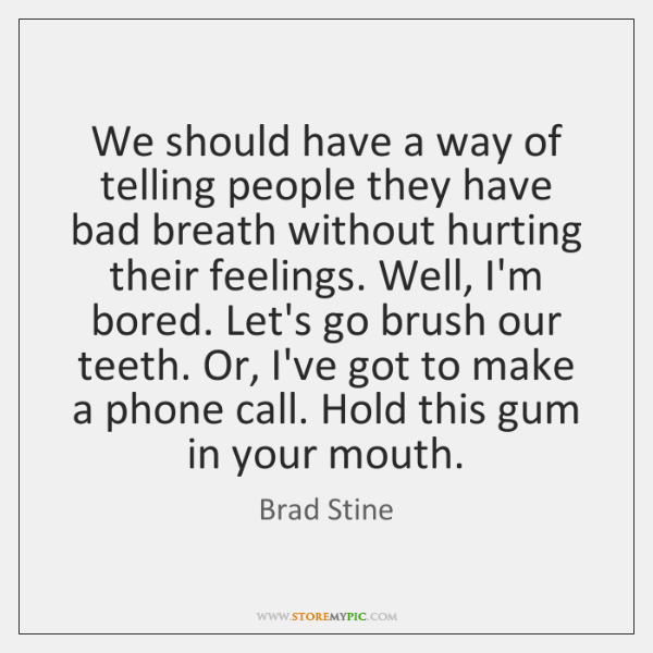 We should have a way of telling people they have bad breath ...