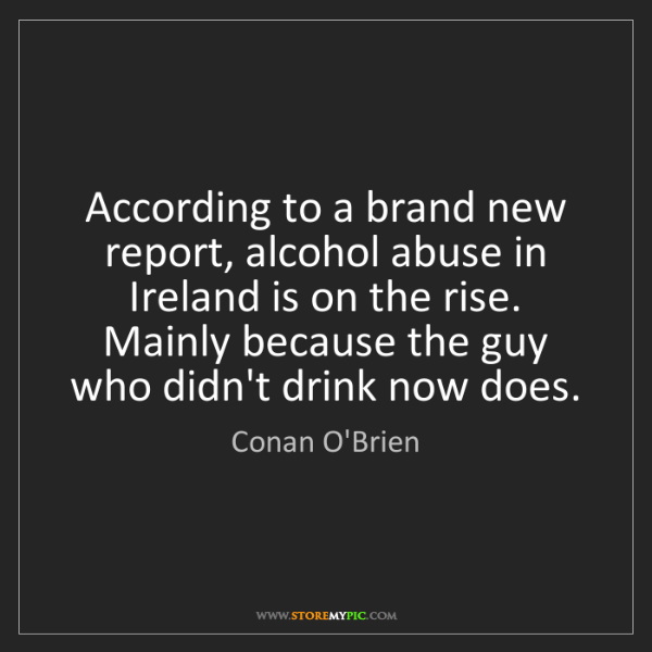 Conan O'Brien: According to a brand new report, alcohol abuse in Ireland...