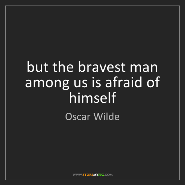 Oscar Wilde: but the bravest man among us is afraid of himself