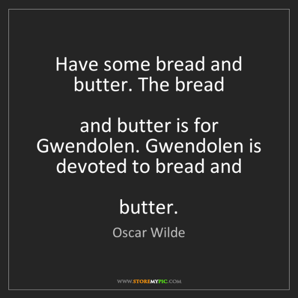 Oscar Wilde: Have some bread and butter. The bread  and butter is...