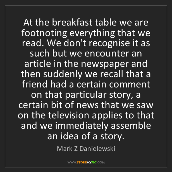 Mark Z Danielewski: At the breakfast table we are footnoting everything that...