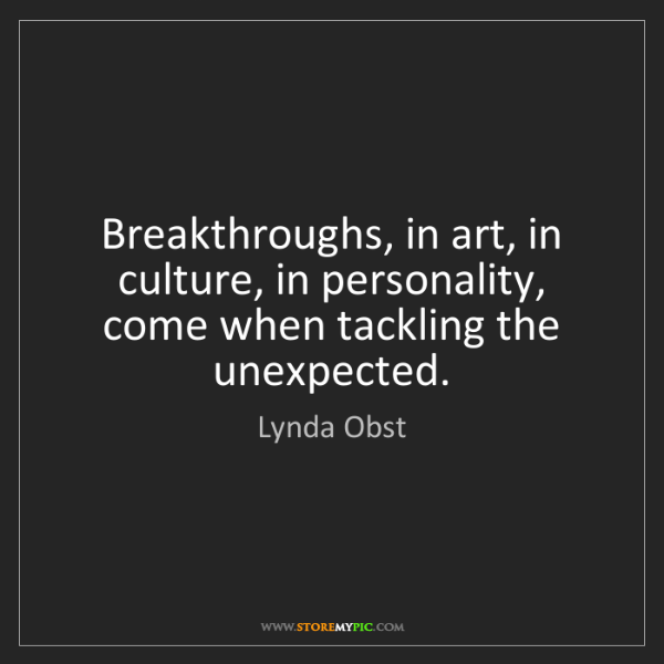 Lynda Obst: Breakthroughs, in art, in culture, in personality, come...