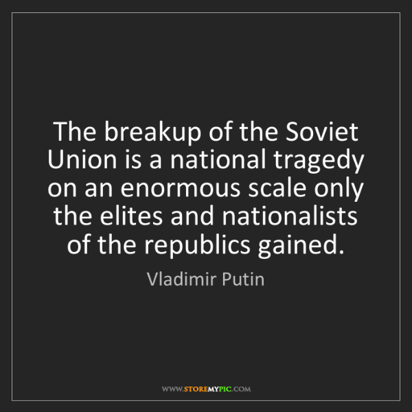 Vladimir Putin: The breakup of the Soviet Union is a national tragedy...