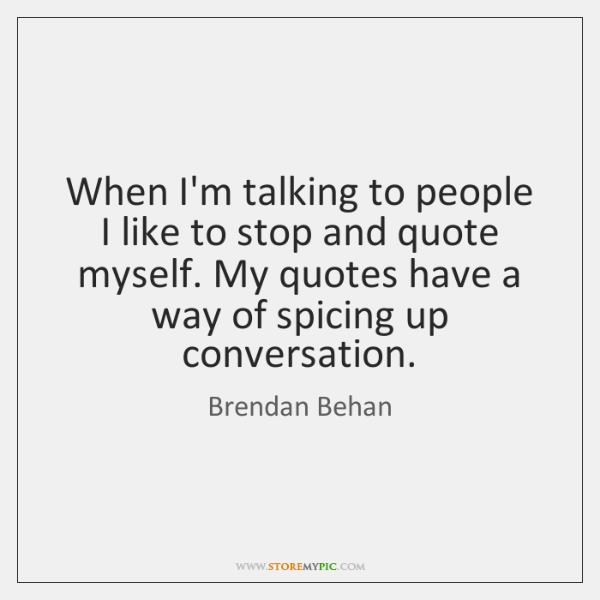 When I'm talking to people I like to stop and quote myself. ...