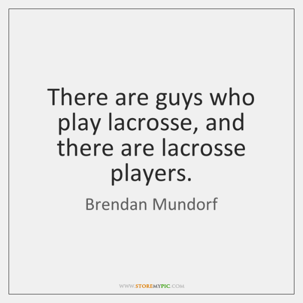 There are guys who play lacrosse, and there are lacrosse players.