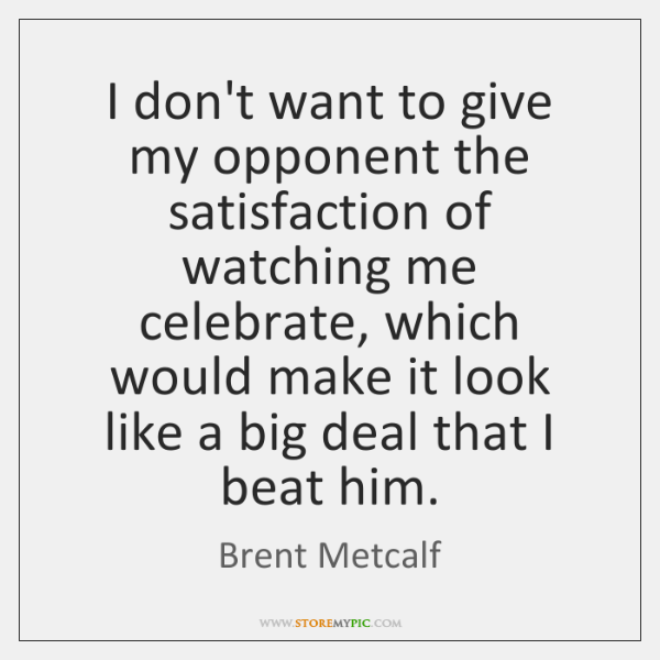 I don't want to give my opponent the satisfaction of watching me ...