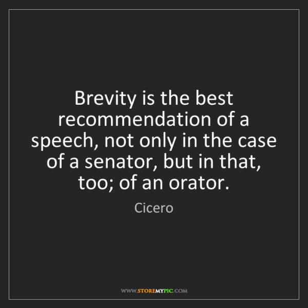 Cicero: Brevity is the best recommendation of a speech, not only...
