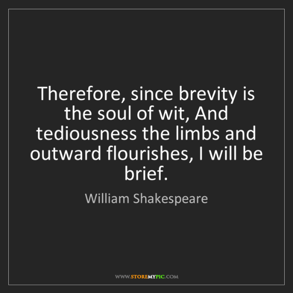 William Shakespeare: Therefore, since brevity is the soul of wit, And tediousness...