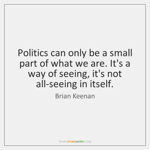 Politics can only be a small part of what we are. It's ...