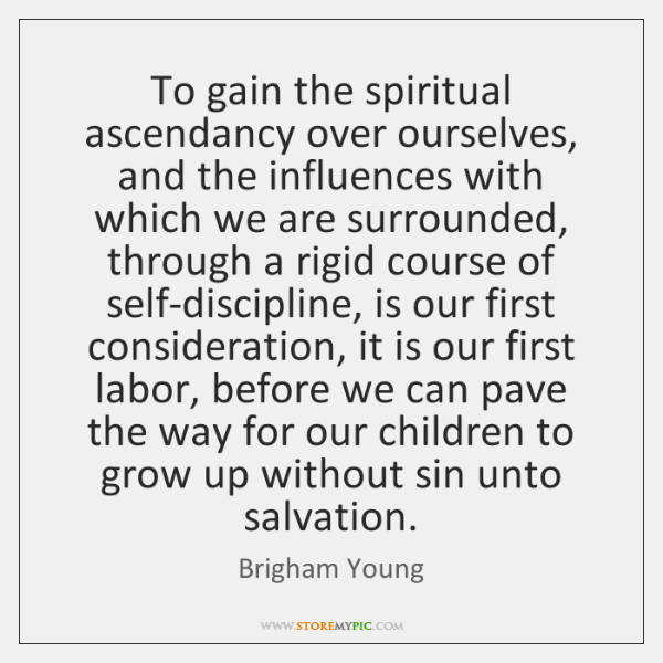 To gain the spiritual ascendancy over ourselves, and the influences with which ...