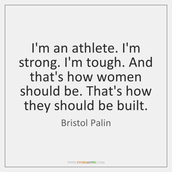 I'm an athlete. I'm strong. I'm tough. And that's how women should ...