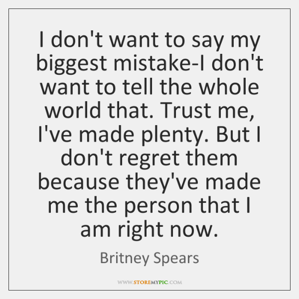 I don't want to say my biggest mistake-I don't want to tell ...