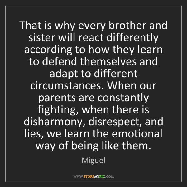 Miguel: That is why every brother and sister will react differently...